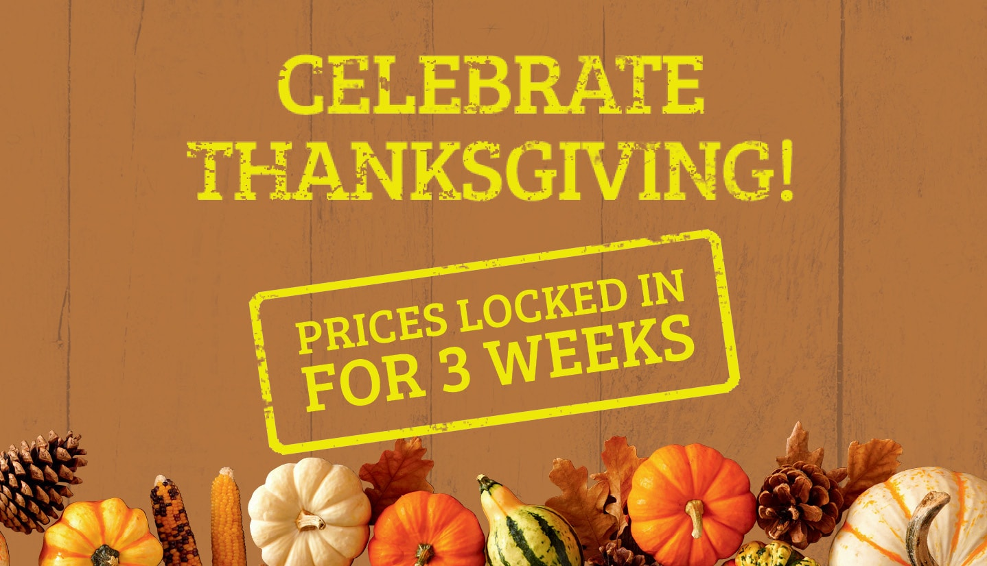 Celebrate Thanksgiving! Prices locked in for 3 weeks.